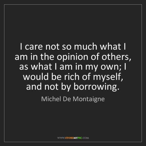Michel De Montaigne: I care not so much what I am in the opinion of others,...