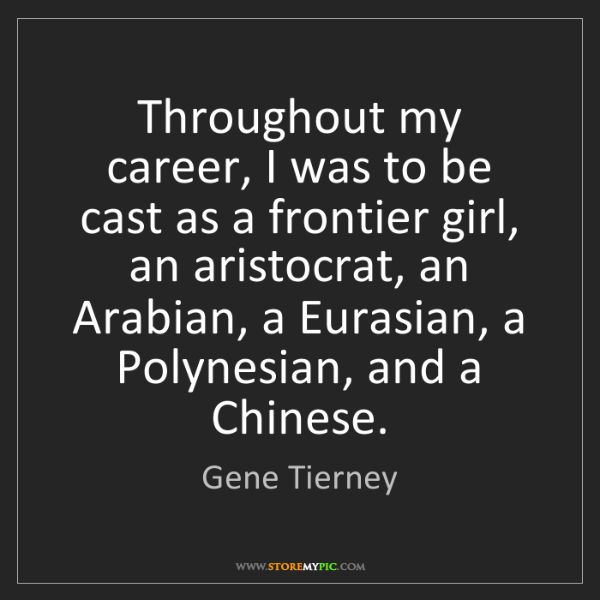Gene Tierney: Throughout my career, I was to be cast as a frontier...
