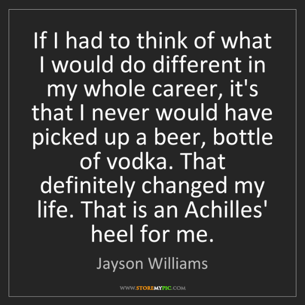 Jayson Williams: If I had to think of what I would do different in my...