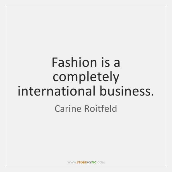Fashion is a completely international business.