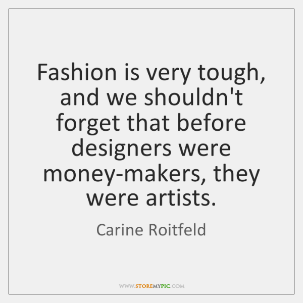 Fashion is very tough, and we shouldn't forget that before designers were ...