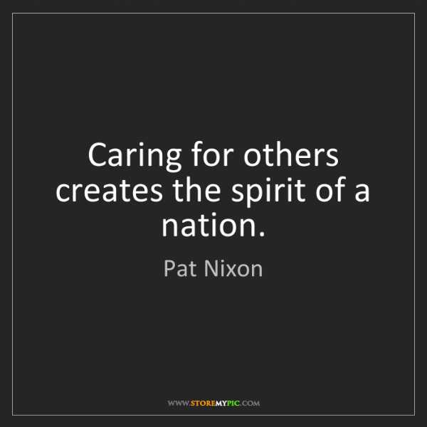 Pat Nixon: Caring for others creates the spirit of a nation.