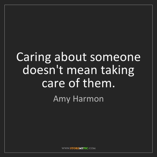 Amy Harmon: Caring about someone doesn't mean taking care of them.