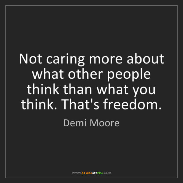 Demi Moore: Not caring more about what other people think than what...