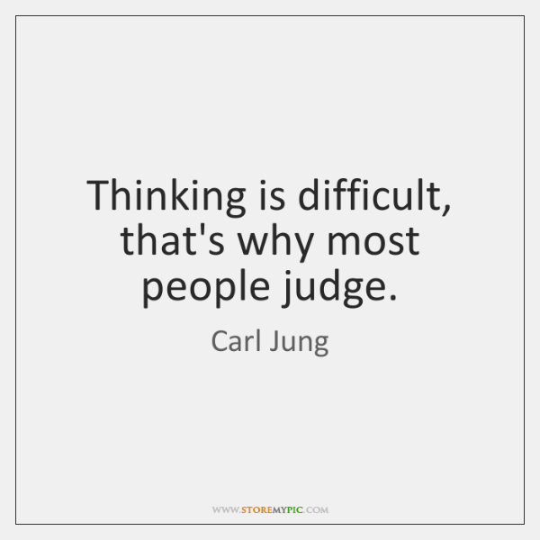 Thinking is difficult, that's why most people judge.