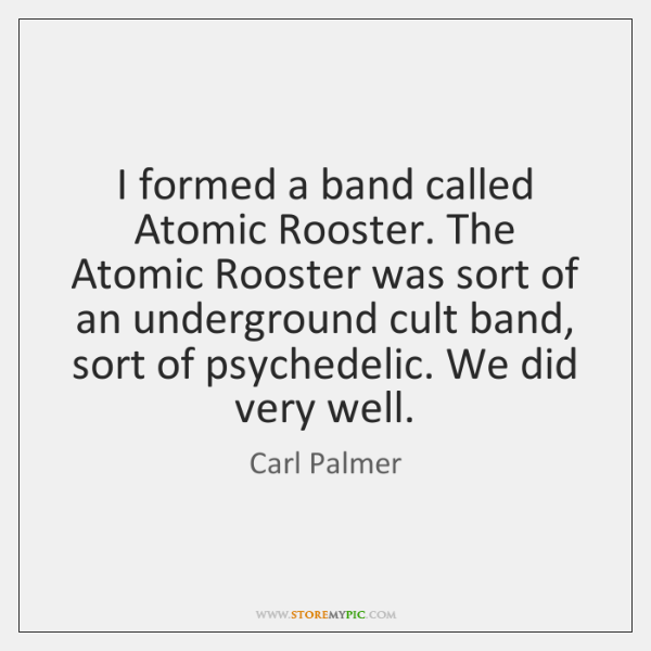 I formed a band called Atomic Rooster. The Atomic Rooster was sort ...