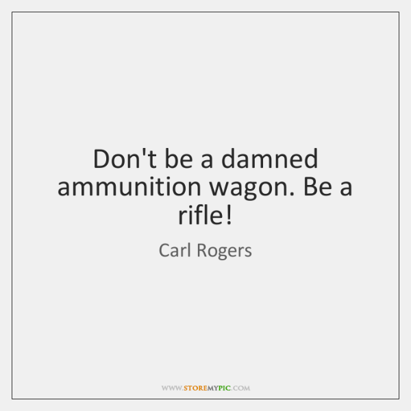 Don't be a damned ammunition wagon. Be a rifle!