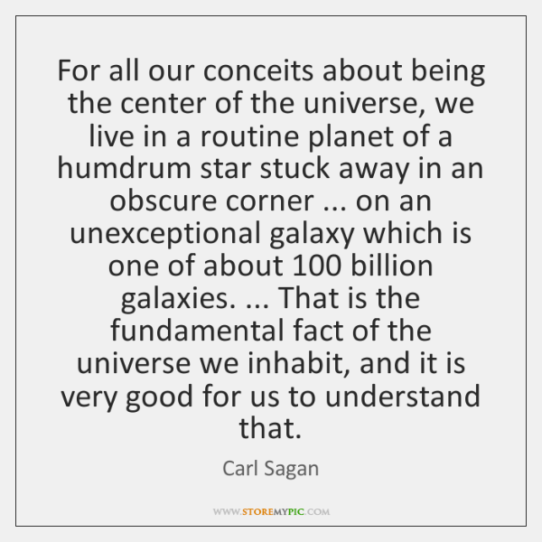 For all our conceits about being the center of the universe, we ...