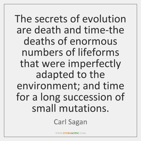 The secrets of evolution are death and time-the deaths of enormous numbers ...