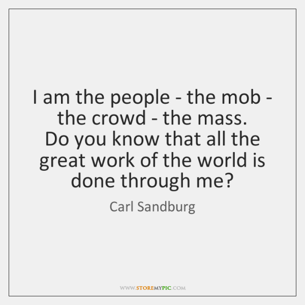 I am the people - the mob - the crowd - the ...