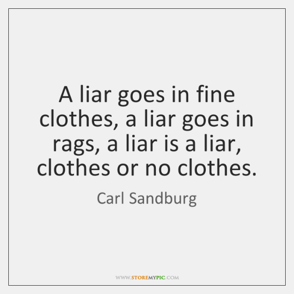 A liar goes in fine clothes, a liar goes in rags, a ...