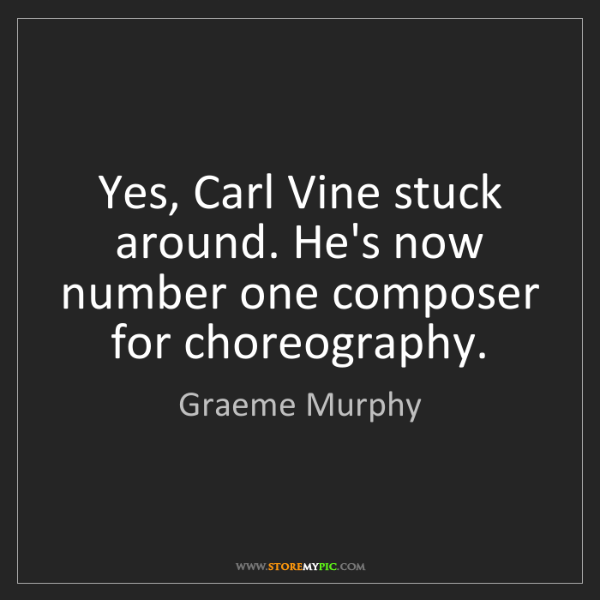 Graeme Murphy: Yes, Carl Vine stuck around. He's now number one composer...