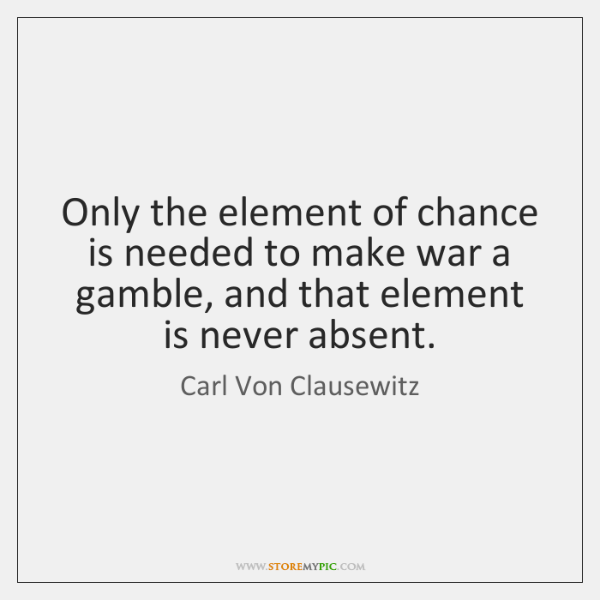 Only the element of chance is needed to make war a gamble, ...