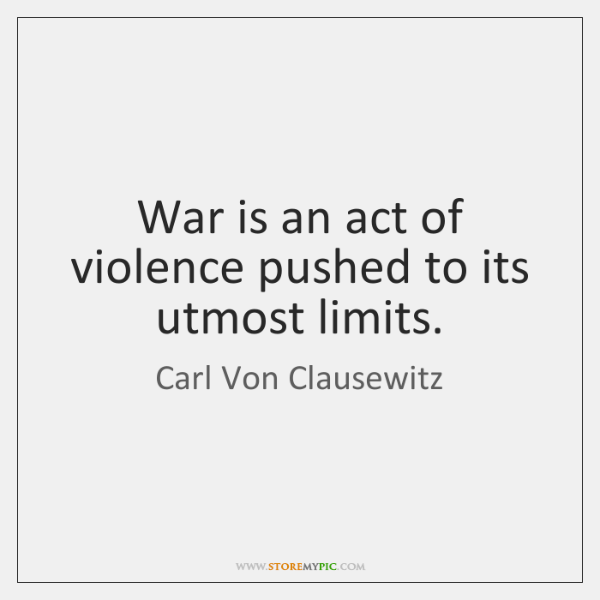 War is an act of violence pushed to its utmost limits.