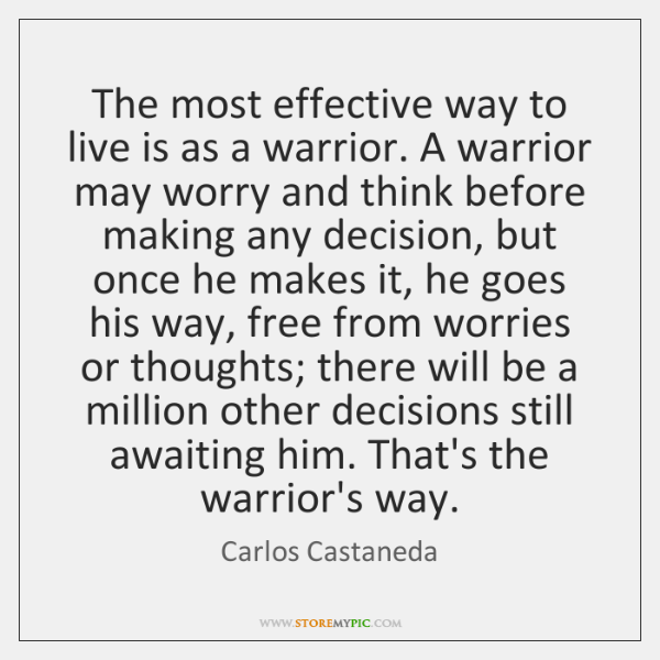 The most effective way to live is as a warrior. A warrior ...