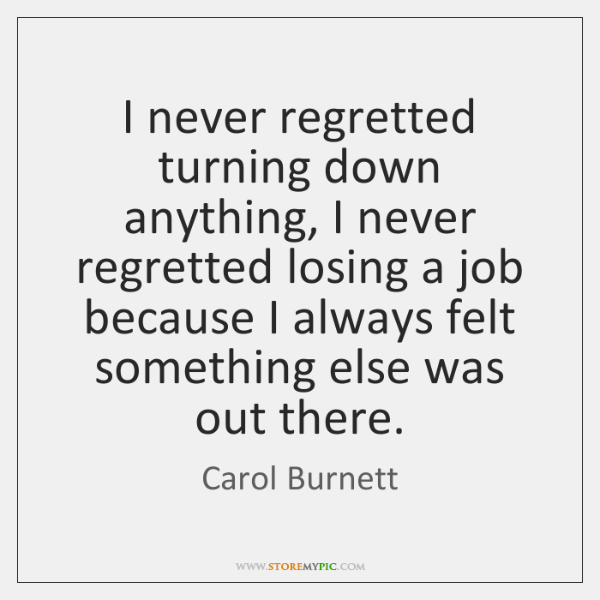 I never regretted turning down anything, I never regretted losing a job ...