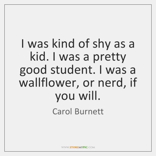 I was kind of shy as a kid. I was a pretty ...