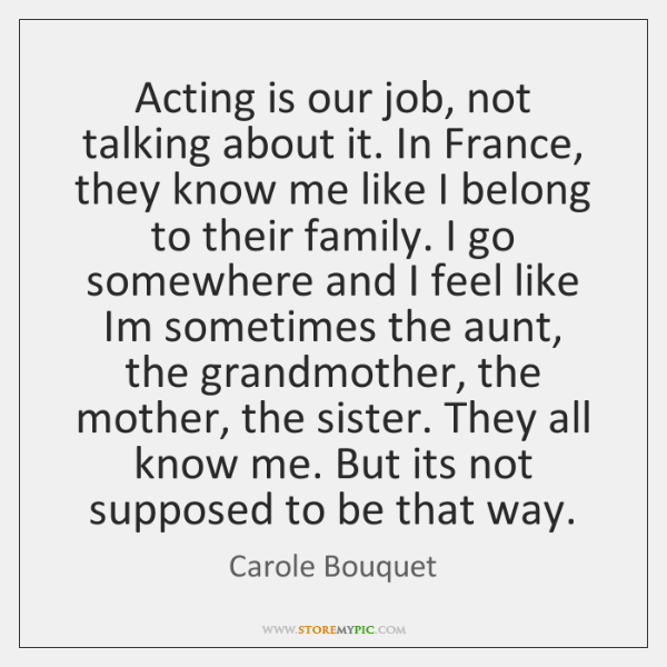 Acting is our job, not talking about it. In France, they know ...