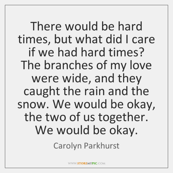 There would be hard times, but what did I care if we ...
