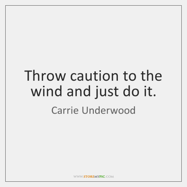 Throw caution to the wind and just do it.