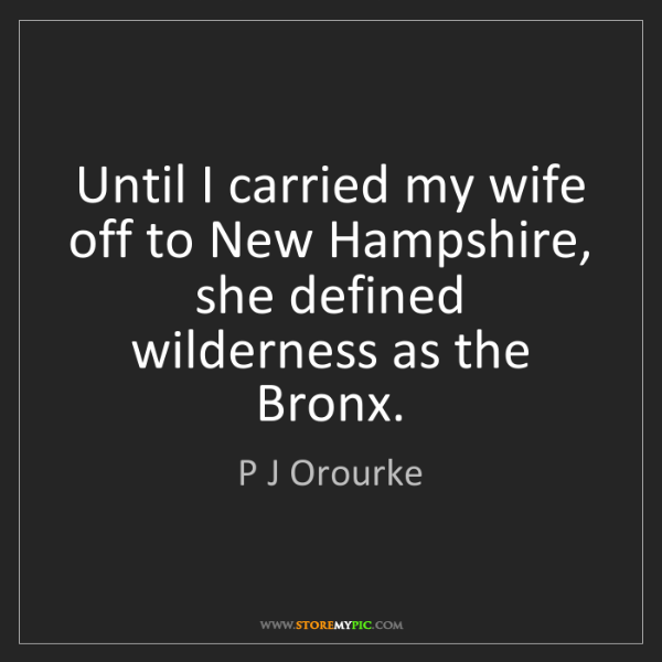 P J Orourke: Until I carried my wife off to New Hampshire, she defined...