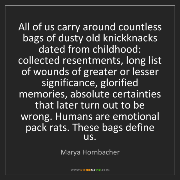 Marya Hornbacher: All of us carry around countless bags of dusty old knickknacks...