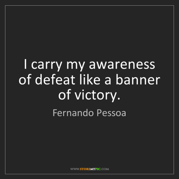 Fernando Pessoa: I carry my awareness of defeat like a banner of victory.