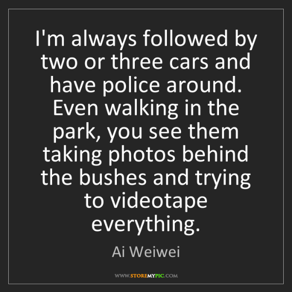 Ai Weiwei: I'm always followed by two or three cars and have police...