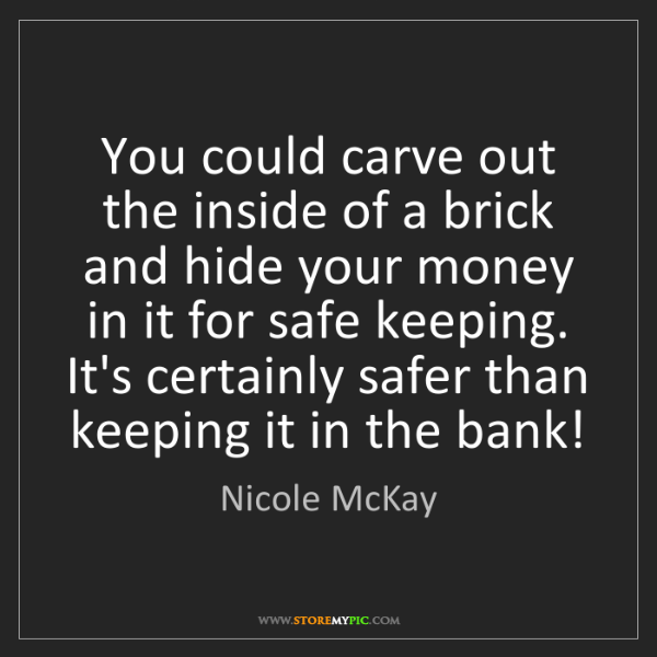 Nicole McKay: You could carve out the inside of a brick and hide your...