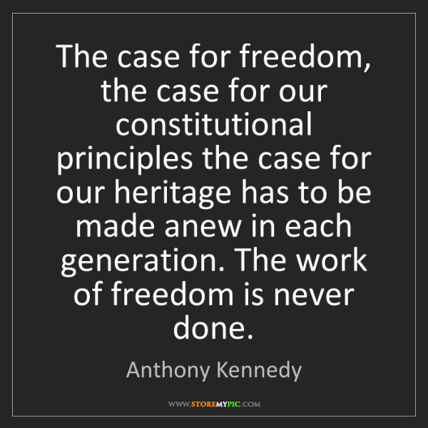 Anthony Kennedy: The case for freedom, the case for our constitutional...