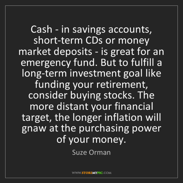 Suze Orman: Cash - in savings accounts, short-term CDs or money market...