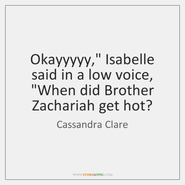 "Okayyyyy,"" Isabelle said in a low voice, ""When did Brother Zachariah get ..."