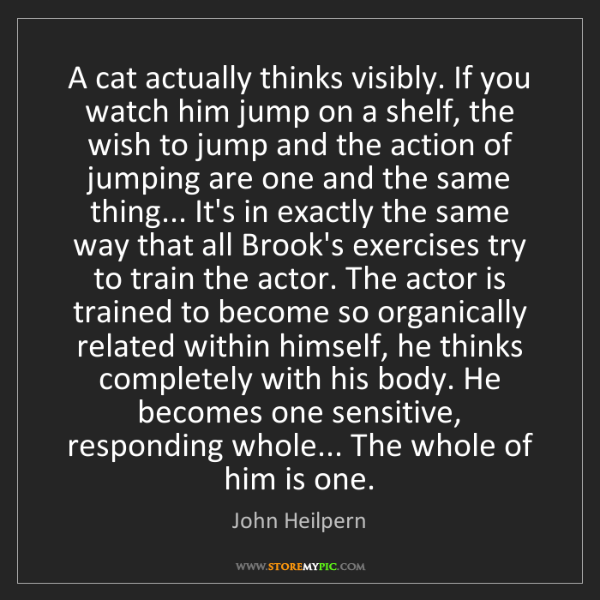 John Heilpern: A cat actually thinks visibly. If you watch him jump...
