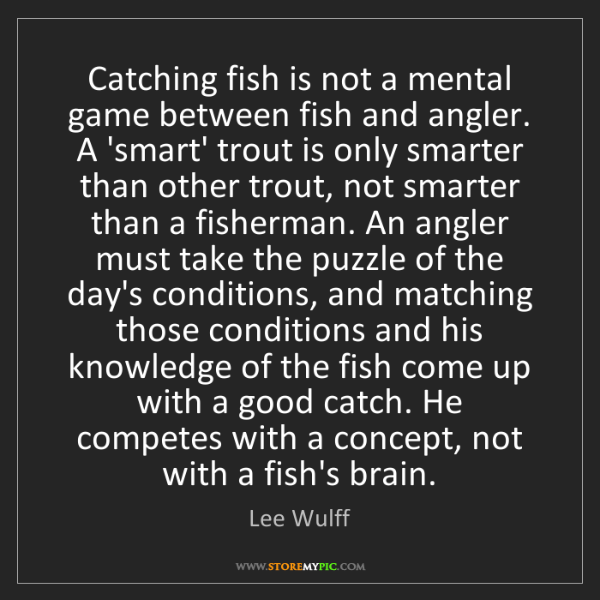 Lee Wulff: Catching fish is not a mental game between fish and angler....
