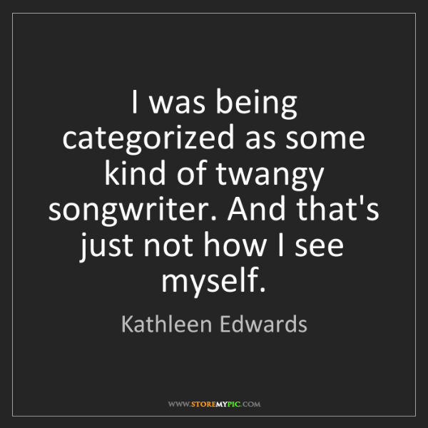 Kathleen Edwards: I was being categorized as some kind of twangy songwriter....