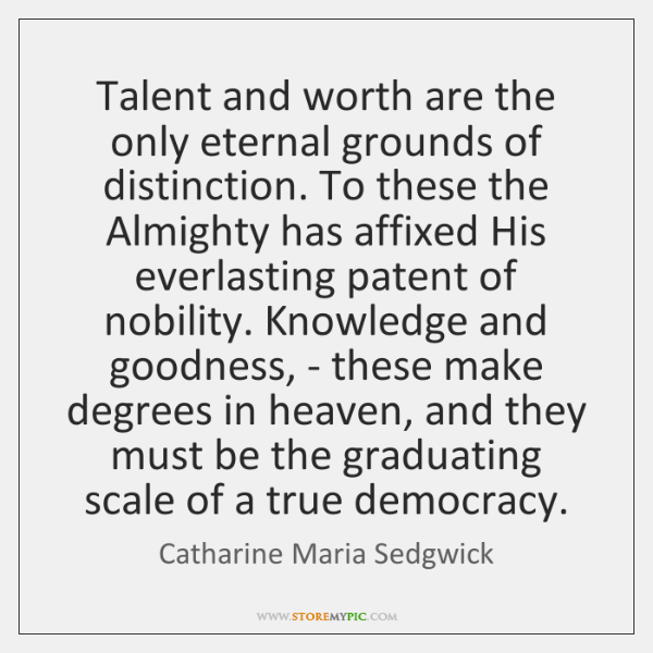 Talent and worth are the only eternal grounds of distinction. To these ...