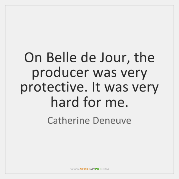 On Belle de Jour, the producer was very protective. It was very ...
