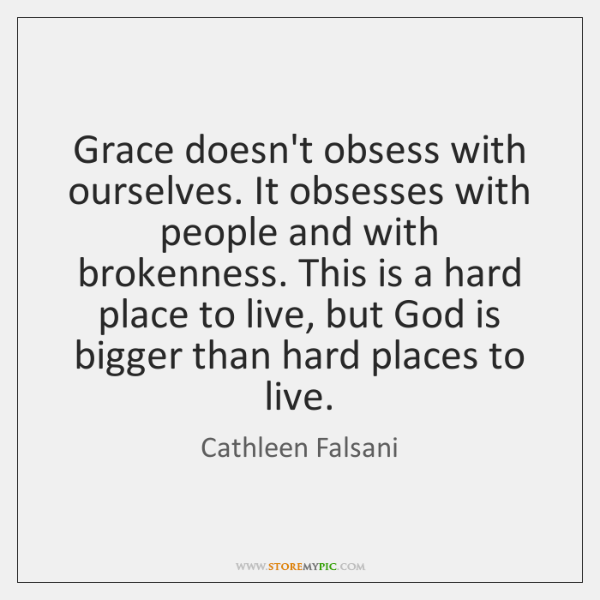 Grace doesn't obsess with ourselves. It obsesses with people and with brokenness. ...