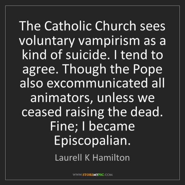 Laurell K Hamilton: The Catholic Church sees voluntary vampirism as a kind...