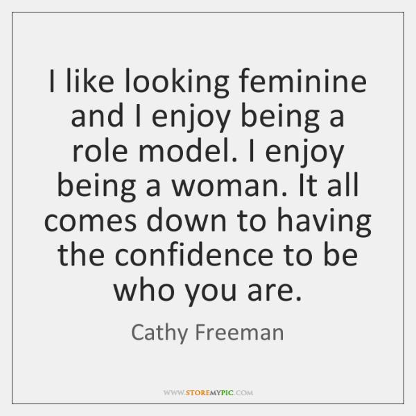 I like looking feminine and I enjoy being a role model. I ...