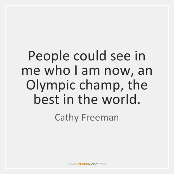 People could see in me who I am now, an Olympic champ, ...