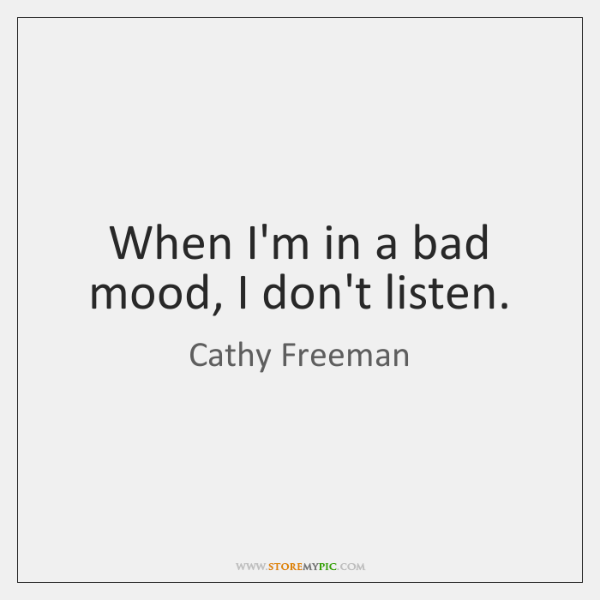 When I'm in a bad mood, I don't listen.