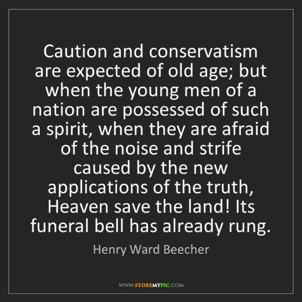 Henry Ward Beecher: Caution and conservatism are expected of old age; but...