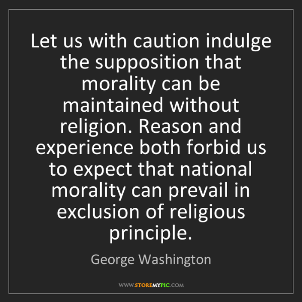 George Washington: Let us with caution indulge the supposition that morality...