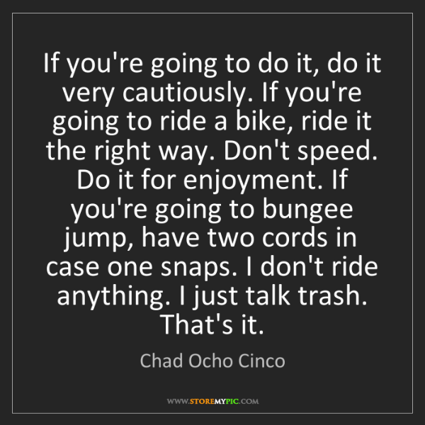 Chad Ocho Cinco: If you're going to do it, do it very cautiously. If you're...