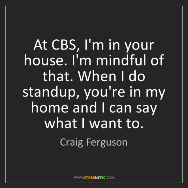 Craig Ferguson: At CBS, I'm in your house. I'm mindful of that. When...