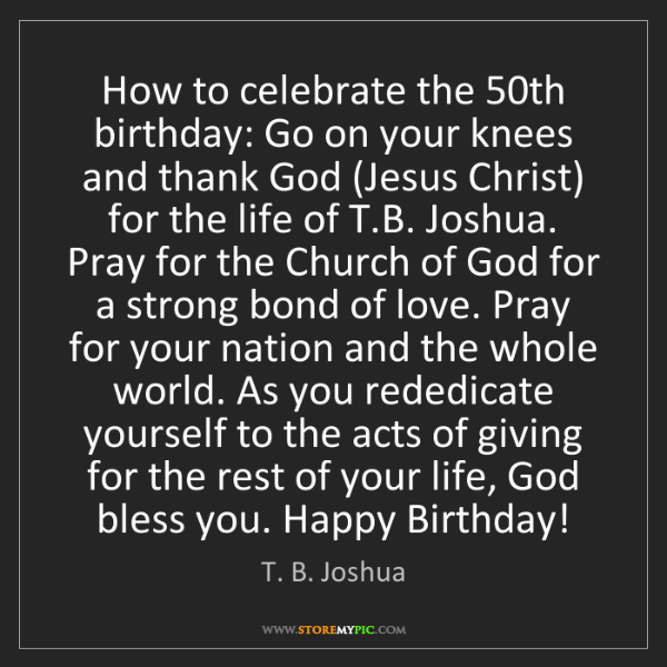T. B. Joshua: How to celebrate the 50th birthday: Go on your knees...