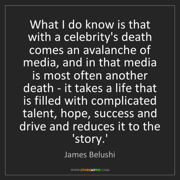 James Belushi: What I do know is that with a celebrity's death comes...