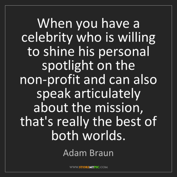 Adam Braun: When you have a celebrity who is willing to shine his...