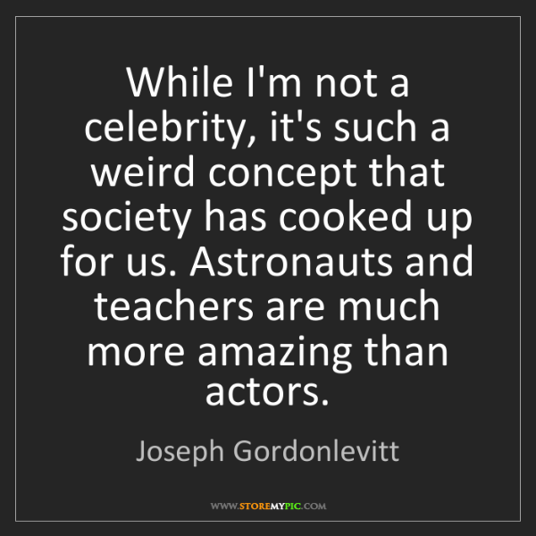 Joseph Gordonlevitt: While I'm not a celebrity, it's such a weird concept...